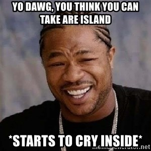 Yo Dawg - Yo dawg, you think you can take are island *Starts to cry inside*