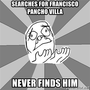 Whyyy??? - Searches for Francisco Pancho Villa Never finds him