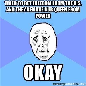 Okay Guy - Tried to get freedom from the U.S. and they remove our queen from power Okay