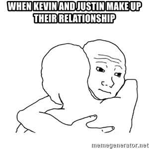 I know that feel bro blank - When kevin and justin make up their relationship