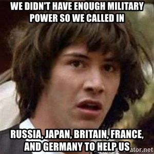 Conspiracy Keanu - we didn't have enough military power so we called in  Russia, Japan, Britain, France, and Germany to help us