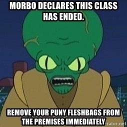 Morbo - Morbo Declares this class has ended. Remove your puny fleshbags from the premises immediately