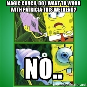 All Hail The Magic Conch - Magic conch, do I want to work with Patricia this weekend? No..