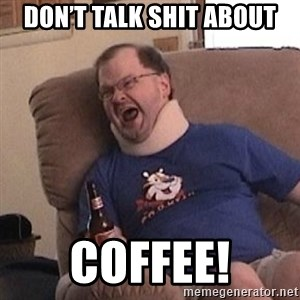 Fuming tourettes guy - Don't talk shit about Coffee!