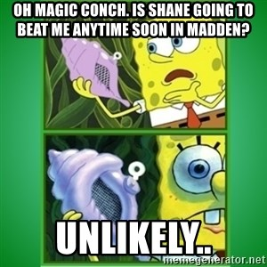 All Hail The Magic Conch - Oh magic conch. Is Shane going to beat me anytime soon in Madden? Unlikely..