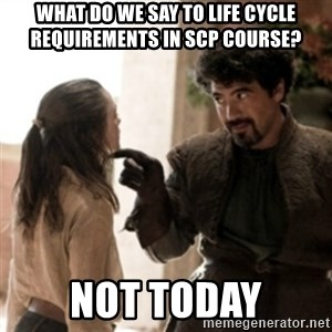 Not today arya - What do we say to Life Cycle requirements in SCP course?  Not Today