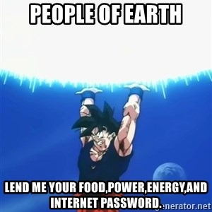 Goku Super Spirit Bomb - People of Earth Lend me your food,power,energy,and internet password.