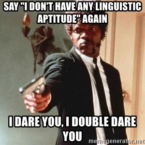 """I double dare you - Say """"I don't have any linguistic aptitude"""" again I dare you, i double dare you"""