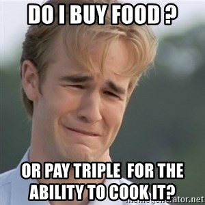 Dawson's Creek - DO I buy food ? Or pay TRIPLE  for the                                              ability to cook it?