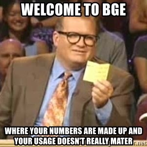Welcome to Whose Line - Welcome to BGE where your numbers are made up and your usage doesn't really mater
