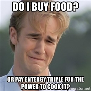 Dawson's Creek - DO I BUY FOOD?  OR PAY ENTERGY TRIPLE FOR THE POWER TO COOK IT?