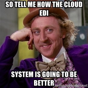 Willy Wonka - So tell me how the cloud EDI System is going to be better