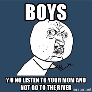Y U No - Boys Y u no listen to your mom and not go to the river