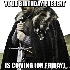 Ned Stark - YOUR BIRTHDAY PRESENT IS COMING (ON FRIDAY)