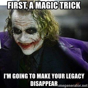 joker - First, A magic trick I'm going to make your legacy disappear
