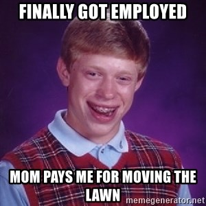 Bad Luck Brian - Fınally got employed Mom pays me for movıng the lawn