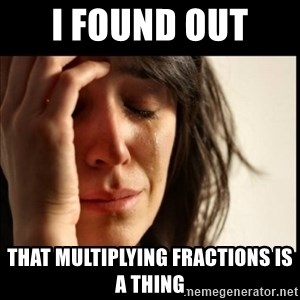 First World Problems - I found out  that multiplying fractions is a thing