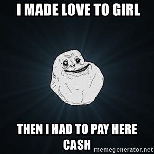 Forever Alone - i made love to girl then i had to pay here cash