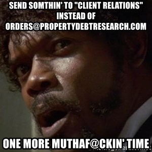 "Angry Samuel L Jackson - send somthin' to ""Client Relations"" instead of orders@propertydebtresearch.com one more muthaf@ckin' time"