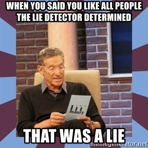 maury povich lol - When you said you like all people the lie detector determined  that was a lie