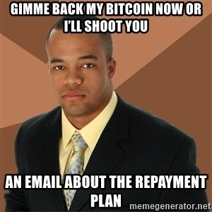 Successful Black Man - Gimme back my bitcoin now or I'll shoot you An email about the repayment plan