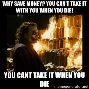 Not about the money joker - Why save money? You can't take it with you when you die!  you cant take it when you die