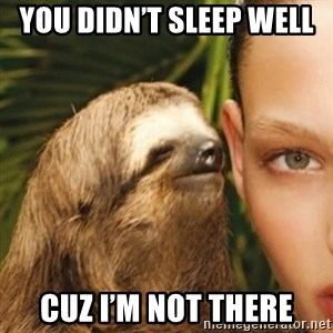 Whisper Sloth - You didn't sleep well  Cuz I'm not there