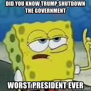 Tough Spongebob - did you know Trump shutdown the government worst president ever
