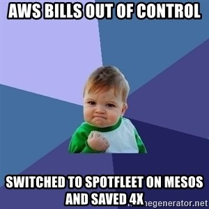 Success Kid - AWS bills out of control Switched to Spotfleet on Mesos and saved 4x