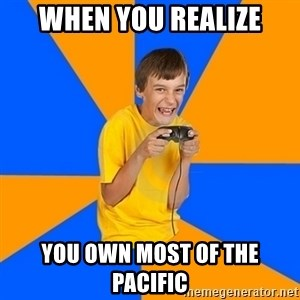 Annoying Gamer Kid - when you realize you own most of the pacific