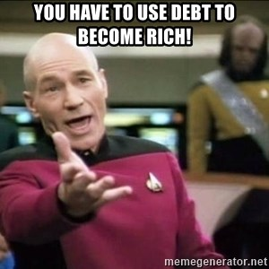 Why the fuck - You have to use debt to become rich!