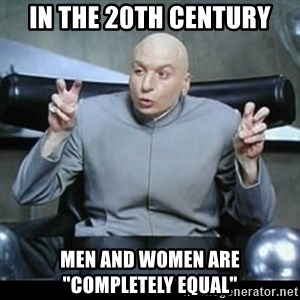 "dr. evil quotation marks - In the 20th century men and women are ""completely equal"""