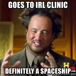ancient alien guy - goes to IRL clinic Definitely a spaceship