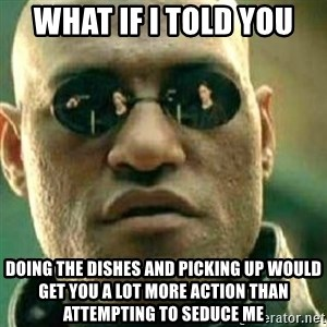 What If I Told You - What if I told you Doing the dishes and picking up would get you a lot more action than attempting to seduce me