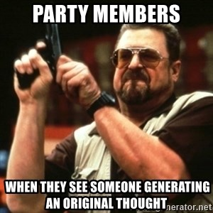 john goodman - Party members  when they see someone generating an original thought