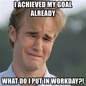 Dawson's Creek - i achieved my goal already what do i put in workday?!