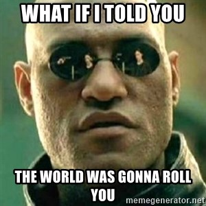 what if i told you matri - what if i told you the world was gonna roll you