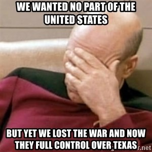 Face Palm - We wanted no part 0f the United States  But yet we lost the war and now they full control over Texas