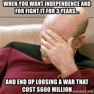 Face Palm - When you want independence and for fight it for 3 years... and end up loosing a war that cost $600 million