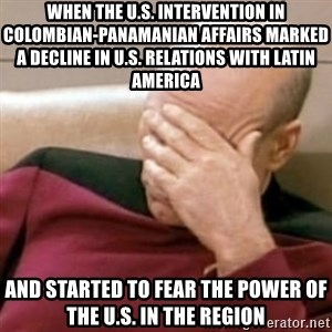 Face Palm - When the U.S. intervention in Colombian-Panamanian affairs marked a decline in U.S. relations with Latin america And started to fear the power of the U.S. in the region