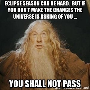 You shall not pass - eclipse season can be hard.  But if you don't make the changes the universe is asking of you ... you shall not pass