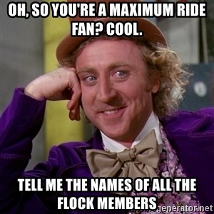 Willy Wonka - Oh, so you're a Maximum Ride fan? Cool. Tell me the names of all the flock members