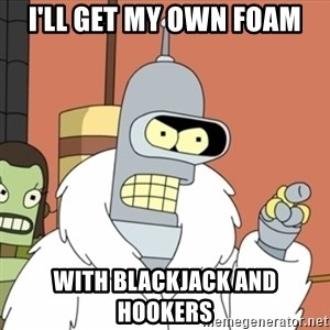 bender blackjack and hookers - I'll get my own foam With blackjack and hookers