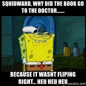 Don't you, Squidward? - squidward, why did the book go to the doctor....... because it wasnt fliping right... heu heu heu