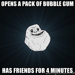 Forever Alone - Opens a pack of bubble gum Has friends for 4 minutes
