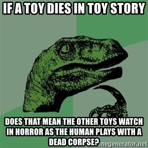 Philosoraptor - If a toy dies in toy story Does that mean the other toys watch in horror as the human plays with a dead corpse?
