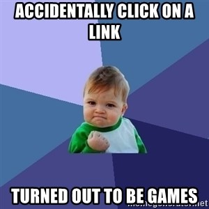 Success Kid - Accidentally click on a link  Turned out to be games