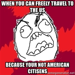 Rage FU - when you can freely travel to the US because your not american citisens