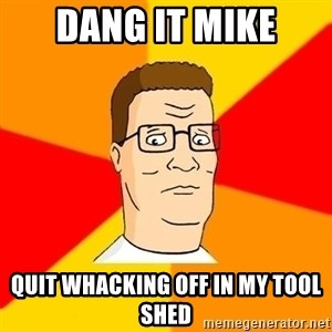 Hank Hill - Dang it Mike Quit whacking off in my tool shed