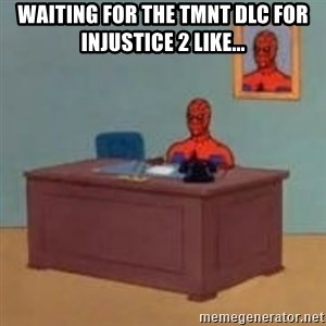 and im just sitting here masterbating - Waiting for the TMNT DLC for injustice 2 like...